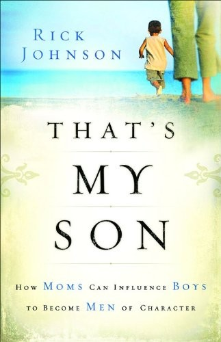 That's My Son - How Moms Can Influence Boys to Become Men of Character, by Rick Johnson